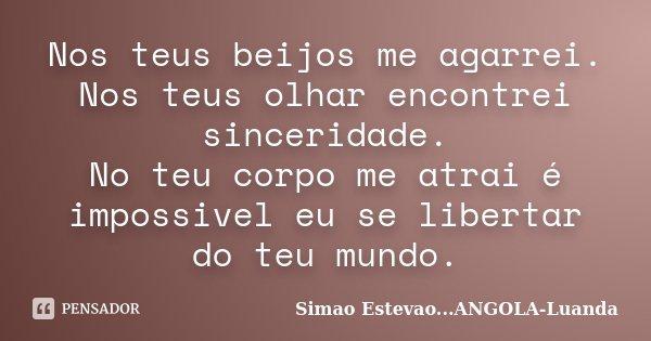 Nos teus beijos me agarrei. Nos teus olhar encontrei sinceridade. No teu corpo me atrai é impossivel eu se libertar do teu mundo.... Frase de Simao Estevao...ANGOLA-Luanda.