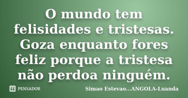 O mundo tem felisidades e tristesas. Goza enquanto fores feliz porque a tristesa não perdoa ninguém.... Frase de Simao Estevao...ANGOLA-Luanda.