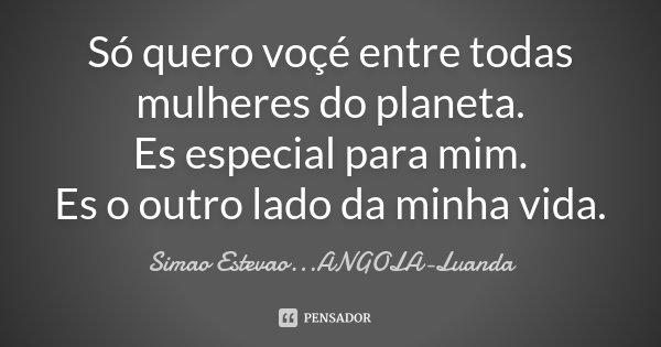 Só quero voçé entre todas mulheres do planeta. Es especial para mim. Es o outro lado da minha vida.... Frase de Simao Estevao...ANGOLA-Luanda.