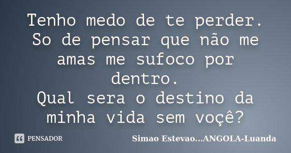 Tenho medo de te perder. So de pensar que não me amas me sufoco por dentro. Qual sera o destino da minha vida sem voçê?... Frase de Simao Estevao...ANGOLA-Luanda.
