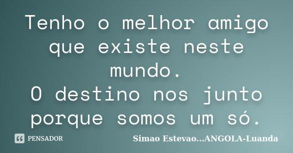 Tenho o melhor amigo que existe neste mundo. O destino nos junto porque somos um só.... Frase de Simao Estevao...ANGOLA-Luanda.