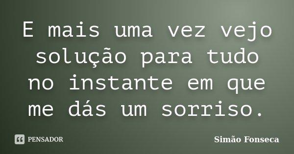 E mais uma vez vejo solução para tudo no instante em que me dás um sorriso.... Frase de Simão Fonseca.