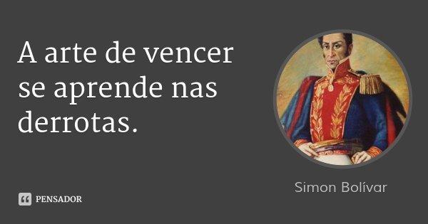 A arte de vencer se aprende nas derrotas.... Frase de Simon Bolívar.