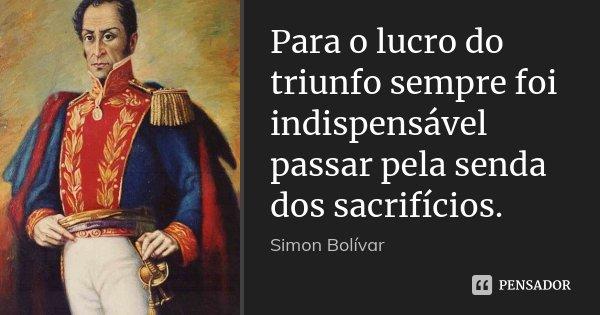 Para o lucro do triunfo sempre foi indispensável passar pela senda dos sacrifícios.... Frase de Simón Bolivar.