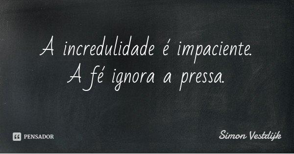 A incredulidade é impaciente. A fé ignora a pressa.... Frase de Simon Vestdijk.