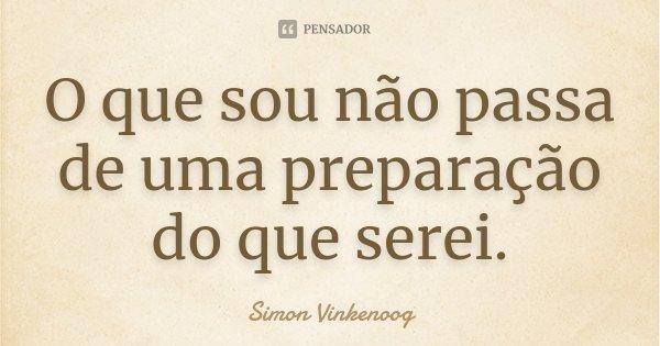 O que sou não passa de uma preparação do que serei.... Frase de Simon Vinkenoog.