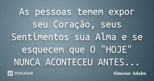 """As pessoas temem expor seu Coração, seus Sentimentos sua Alma e se esquecem que O """"HOJE"""" NUNCA ACONTECEU ANTES...... Frase de Simone Adabe."""