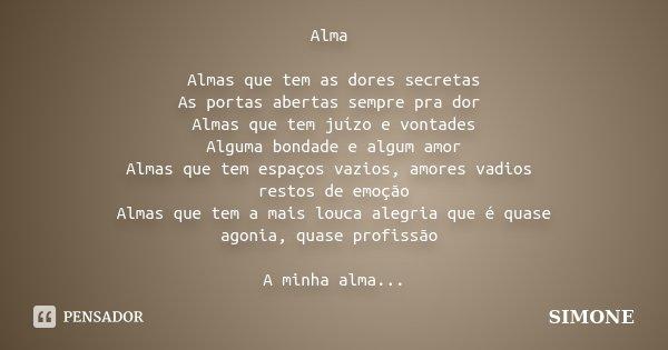 Alma Almas que tem as dores secretas As portas abertas sempre pra dor Almas que tem juízo e vontades Alguma bondade e algum amor Almas que tem espaços vazios, a... Frase de SIMONE.