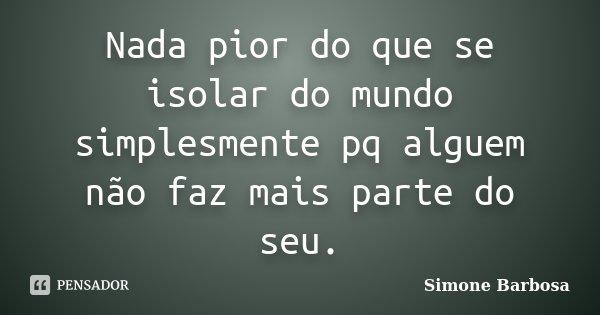 Nada pior do que se isolar do mundo simplesmente pq alguem não faz mais parte do seu.... Frase de Simone Barbosa.