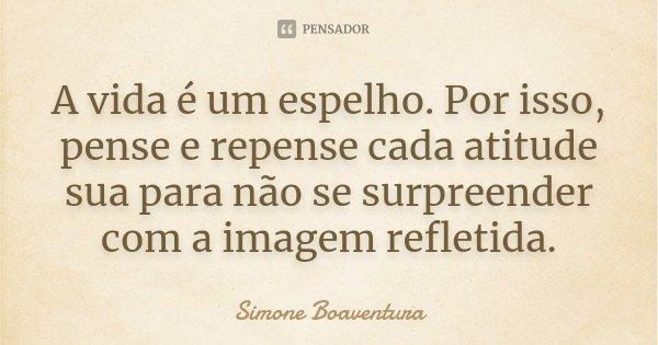 A vida é um espelho. Por isso, pense e repense cada atitude sua para não se surpreender com a imagem refletida.... Frase de Simone Boaventura.