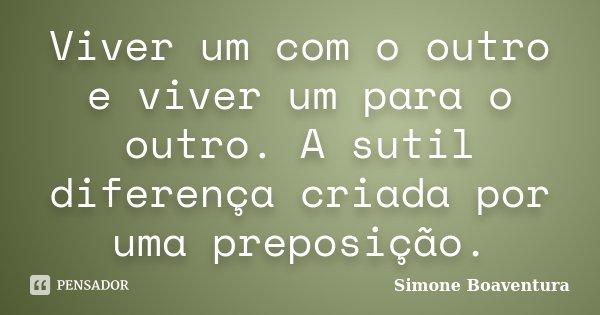 Viver um com o outro e viver um para o outro. A sutil diferença criada por uma preposição.... Frase de Simone Boaventura.
