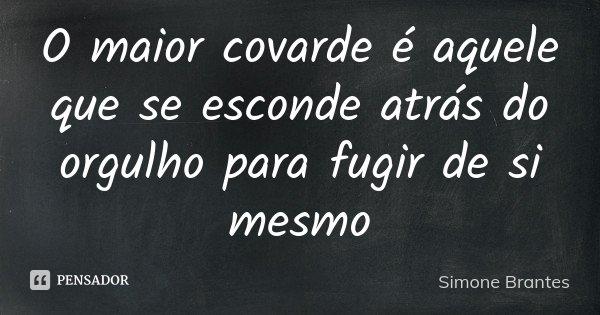 O maior covarde é aquele que se esconde atrás do orgulho para fugir de si mesmo... Frase de Simone Brantes.