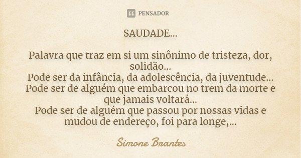 SAUDADE... Palavra que traz em si um sinônimo de tristeza, dor, solidão... Pode ser da infância, da adolescência, da juventude... Pode ser de alguém que embarco... Frase de Simone Brantes.