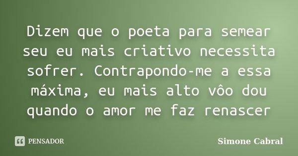 Dizem que o poeta para semear seu eu mais criativo necessita sofrer. Contrapondo-me a essa máxima, eu mais alto vôo dou quando o amor me faz renascer... Frase de Simone Cabral.
