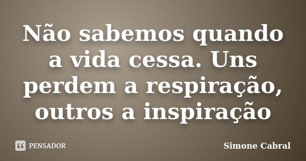 Não sabemos quando a vida cessa. Uns perdem a respiração, outros a inspiração... Frase de Simone Cabral.