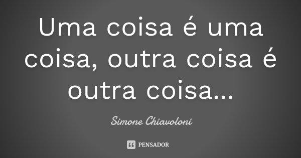 Uma coisa é uma coisa, outra coisa é outra coisa...... Frase de Simone Chiavoloni.
