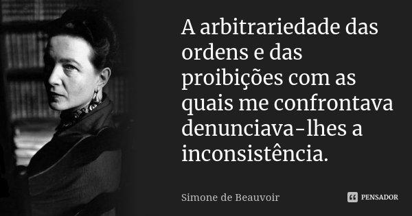A arbitrariedade das ordens e das proibições com as quais me confrontava denunciava-lhes a inconsistência.... Frase de Simone de Beauvoir.