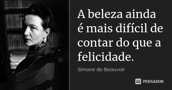 A beleza ainda é mais difícil de contar do que a felicidade.... Frase de Simone de Beauvoir.