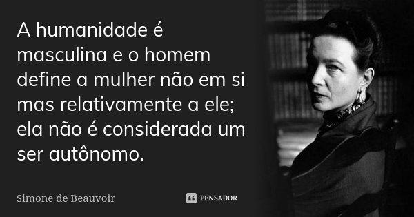 A humanidade é masculina e o homem define a mulher não em si mas relativamente a ele; ela não é considerada um ser autônomo.... Frase de Simone de Beauvoir.