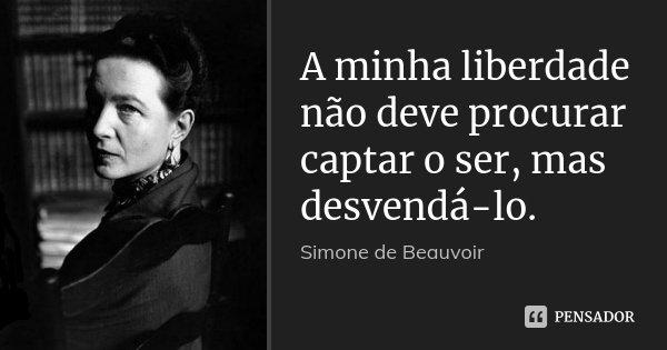 A minha liberdade não deve procurar captar o ser, mas desvendá-lo.... Frase de Simone de Beauvoir.