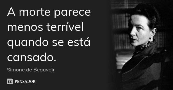 A morte parece menos terrível quando se está cansado.... Frase de Simone de Beauvoir.