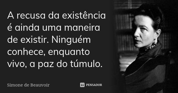 A recusa da existência é ainda uma maneira de existir. Ninguém conhece, enquanto vivo, a paz do túmulo.... Frase de Simone de Beauvoir.
