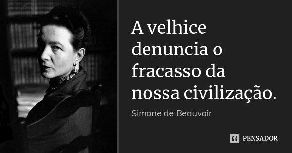 A velhice denuncia o fracasso da nossa civilização.... Frase de Simone de Beauvoir.