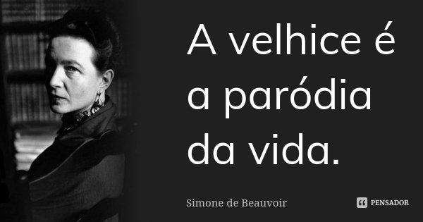 A velhice é a paródia da vida.... Frase de Simone de Beauvoir.
