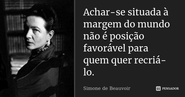 Achar-se situada à margem do mundo não é posição favorável para quem quer recriá-lo.... Frase de Simone de Beauvoir.