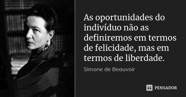 As oportunidades do indivíduo não as definiremos em termos de felicidade, mas em termos de liberdade.... Frase de Simone de Beauvoir.