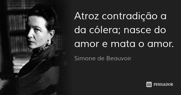 Atroz contradição a da cólera; nasce do amor e mata o amor.... Frase de Simone de Beauvoir.