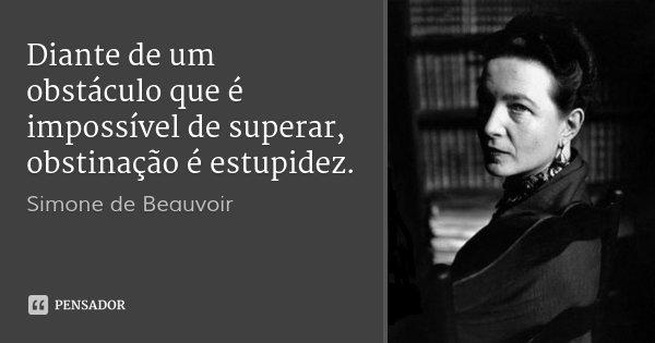 Diante de um obstáculo que é impossível de superar, obstinação é estupidez.... Frase de Simone de Beauvoir.