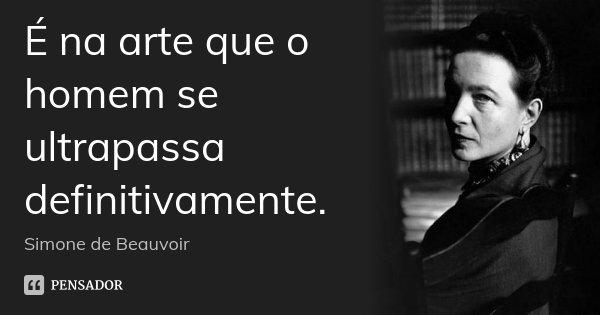 É na arte que o homem se ultrapassa definitivamente.... Frase de Simone de Beauvoir.