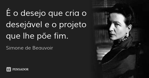 É o desejo que cria o desejável e o projeto que lhe põe fim.... Frase de Simone de Beauvoir.