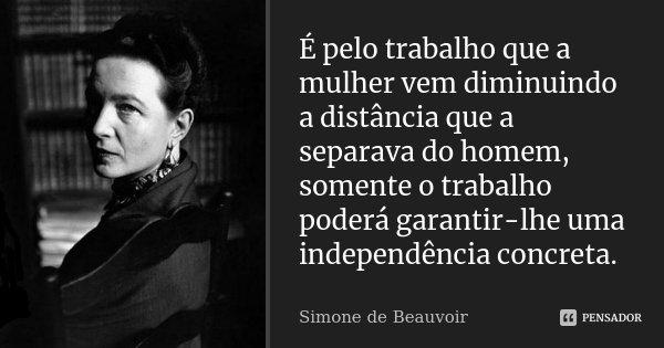 É pelo trabalho que a mulher vem diminuindo a distância que a separava do homem, somente o trabalho poderá garantir-lhe uma independência concreta.... Frase de Simone de Beauvoir.