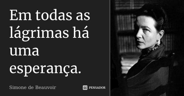 Em todas as lágrimas há uma esperança.... Frase de Simone de Beauvoir.