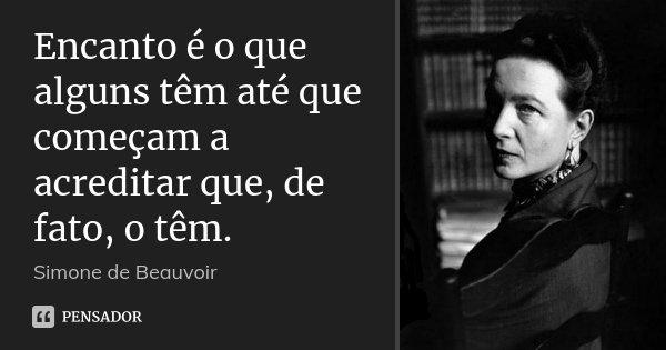 Encanto é o que alguns têm até que começam a acreditar que, de fato, o têm.... Frase de Simone de Beauvoir.