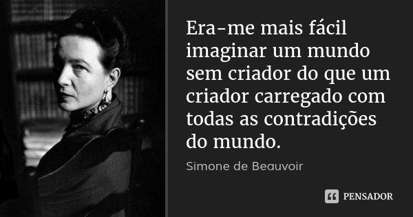 Era-me mais fácil imaginar um mundo sem criador do que um criador carregado com todas as contradições do mundo.... Frase de Simone de Beauvoir.