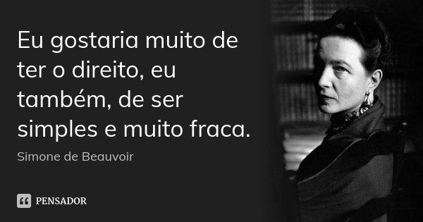Eu gostaria muito de ter o direito, eu também, de ser simples e muito fraca.... Frase de Simone de Beauvoir.