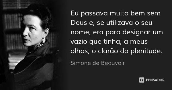 Eu passava muito bem sem Deus e, se utilizava o seu nome, era para designar um vazio que tinha, a meus olhos, o clarão da plenitude.... Frase de Simone de Beauvoir.
