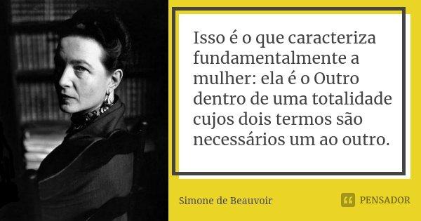 Isso é o que caracteriza fundamentalmente a mulher: ela é o Outro dentro de uma totalidade cujos dois termos são necessários um ao outro.... Frase de Simone de Beauvoir.