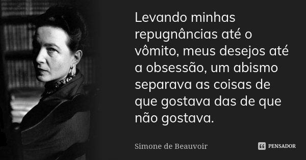Levando minhas repugnâncias até o vômito, meus desejos até a obsessão, um abismo separava as coisas de que gostava das de que não gostava.... Frase de Simone de Beauvoir.