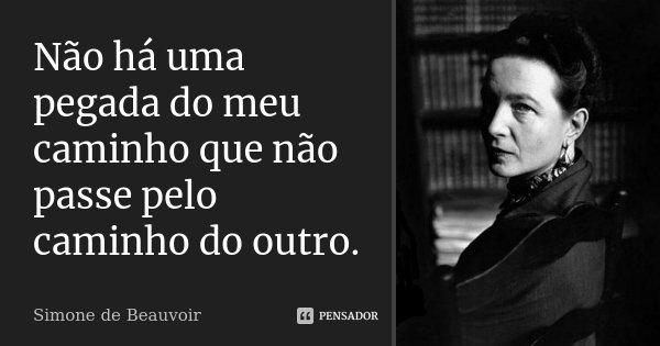 Não há uma pegada do meu caminho que não passe pelo caminho do outro.... Frase de Simone de Beauvoir.
