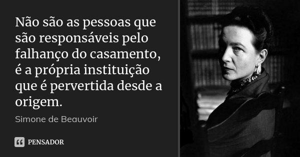 Não são as pessoas que são responsáveis pelo falhanço do casamento, é a própria instituição que é pervertida desde a origem.... Frase de Simone de Beauvoir.