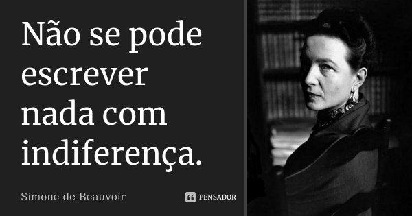 Não se pode escrever nada com indiferença.... Frase de Simone de Beauvoir.