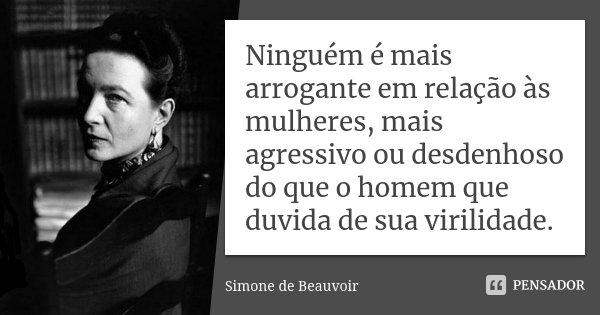 Ninguém é mais arrogante em relação às mulheres, mais agressivo ou desdenhoso do que o homem que duvida de sua virilidade.... Frase de Simone de Beauvoir.