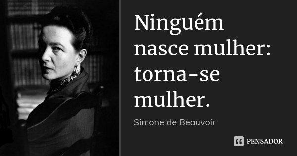 Ninguém nasce mulher: torna-se mulher.... Frase de Simone de Beauvoir.