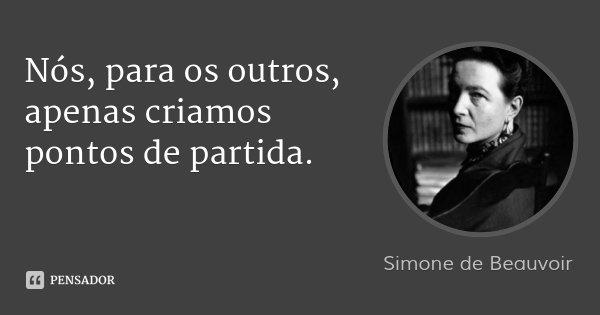 Nós, para os outros, apenas criamos pontos de partida.... Frase de Simone de Beauvoir.