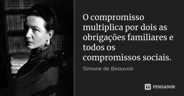 O compromisso multiplica por dois as obrigações familiares e todos os compromissos sociais.... Frase de Simone de Beauvoir.