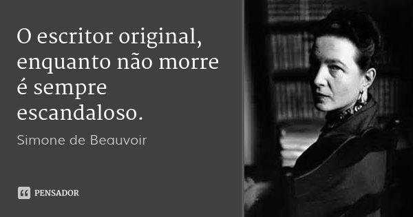 O escritor original, enquanto não morre é sempre escandaloso.... Frase de Simone de Beauvoir.